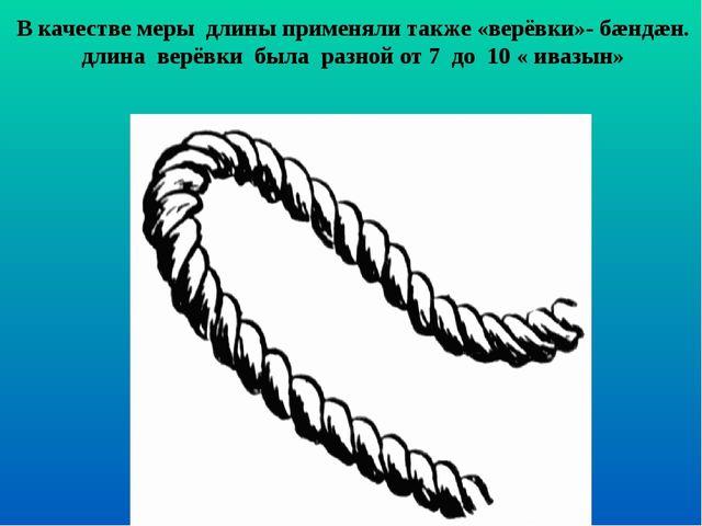 В качестве меры длины применяли также «верёвки»- бæндæн. длина верёвки была р...