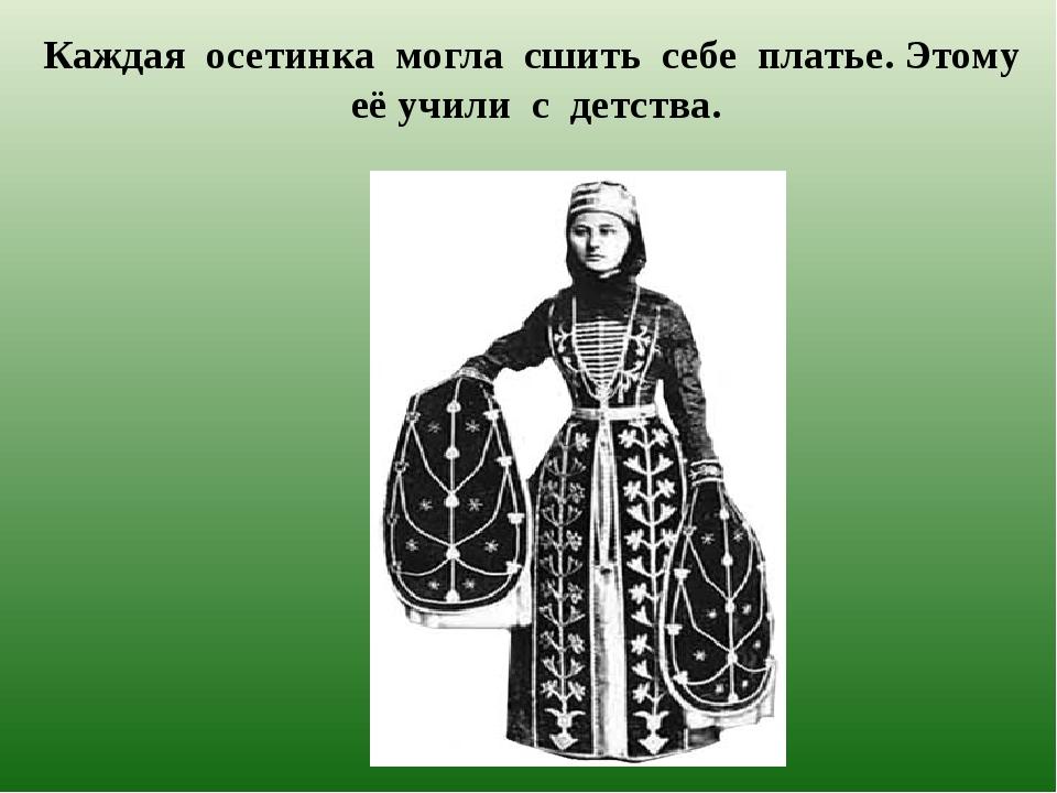 Каждая осетинка могла сшить себе платье. Этому её учили с детства.