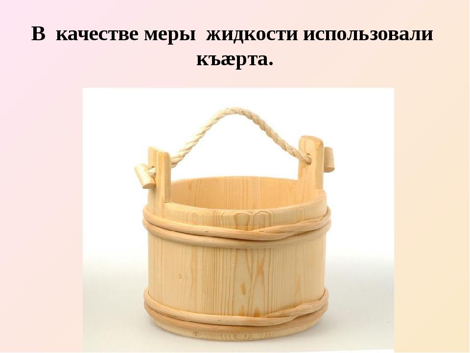В качестве меры жидкости использовали къæрта.
