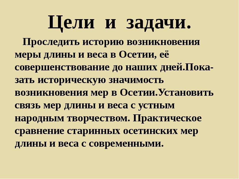 Цели и задачи. Проследить историю возникновения меры длины и веса в Осетии, е...