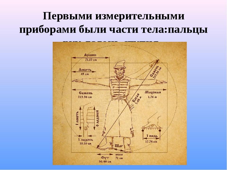 Первыми измерительными приборами были части тела:пальцы рук,ладонь,ступня.