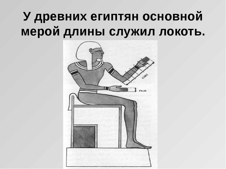 У древних египтян основной мерой длины служил локоть.