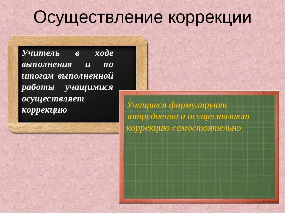 Осуществление коррекции Учитель в ходе выполнения и по итогам выполненной раб...