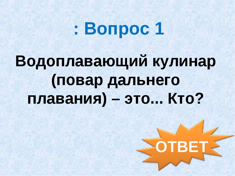 : Вопрос 1 Водоплавающий кулинар (повар дальнего плавания) – это... Кто?