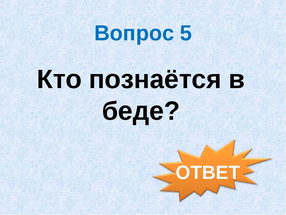 Вопрос 5 Кто познаётся в беде?
