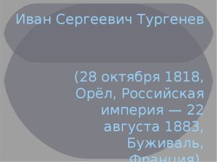 Иван Сергеевич Тургенев (28 октября 1818, Орёл, Российская империя — 22 авгус