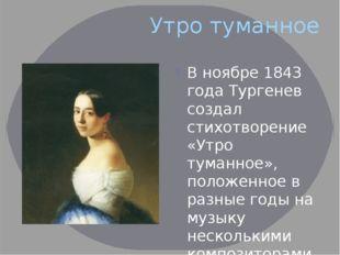 Утро туманное В ноябре 1843 года Тургенев создал стихотворение «Утро туманное