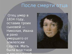 После смерти отца Отец умер в 1834 году, оставив троих сыновей — Николая, Ива