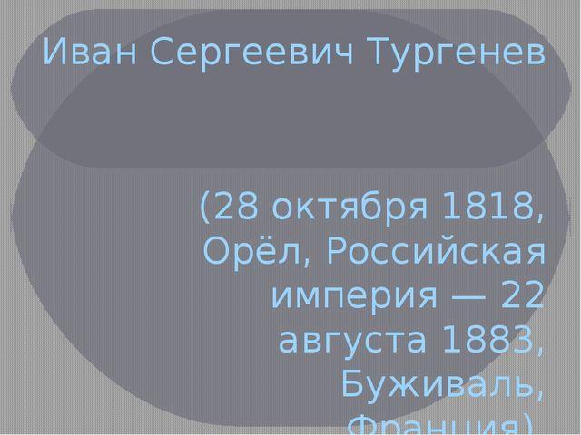 Иван Сергеевич Тургенев (28 октября 1818, Орёл, Российская империя — 22 авгус...