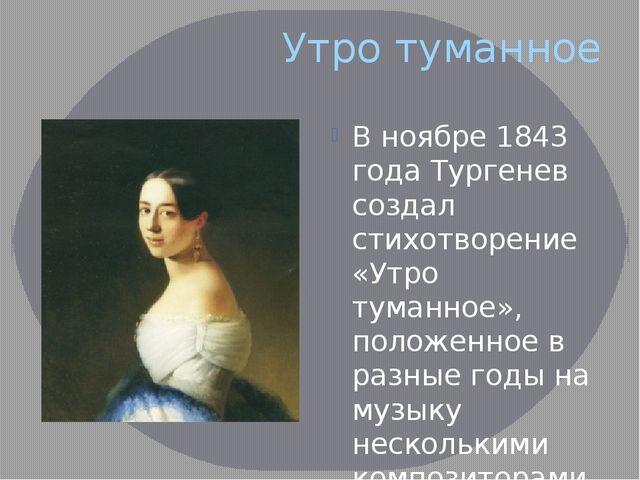 Утро туманное В ноябре 1843 года Тургенев создал стихотворение «Утро туманное...