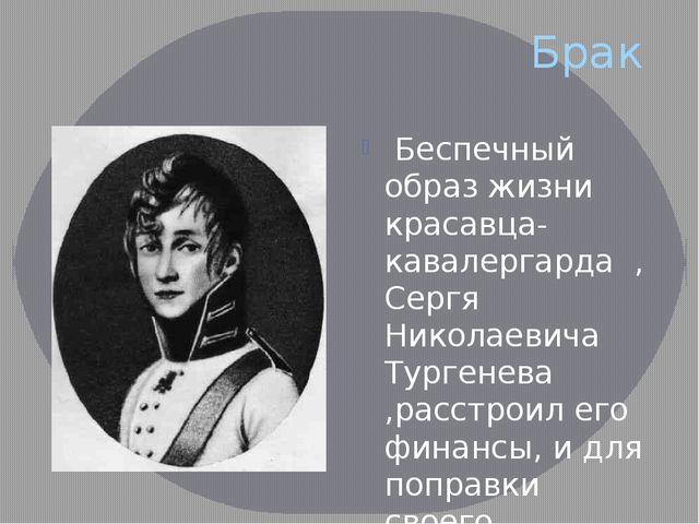 Брак Беспечный образ жизни красавца-кавалергарда ,Сергя Николаевича Тургенева...