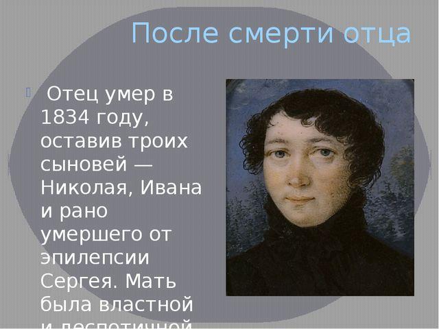 После смерти отца Отец умер в 1834 году, оставив троих сыновей — Николая, Ива...