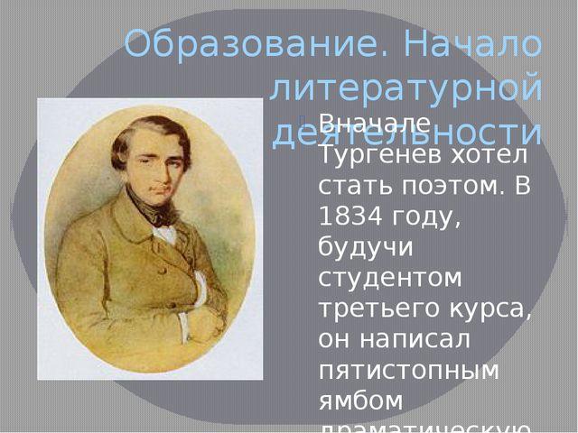 Образование. Начало литературной деятельности Вначале Тургенев хотел стать по...