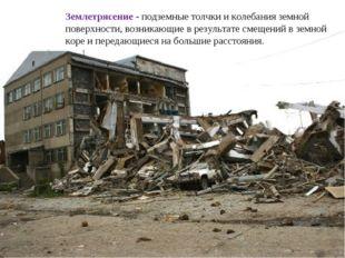 Землетрясение - подземные толчки и колебания земной поверхности, возникающие
