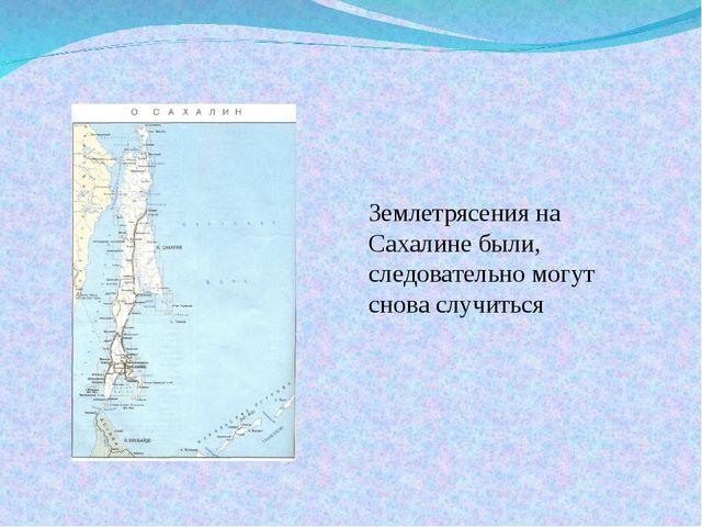 Землетрясения на Сахалине были, следовательно могут снова случиться