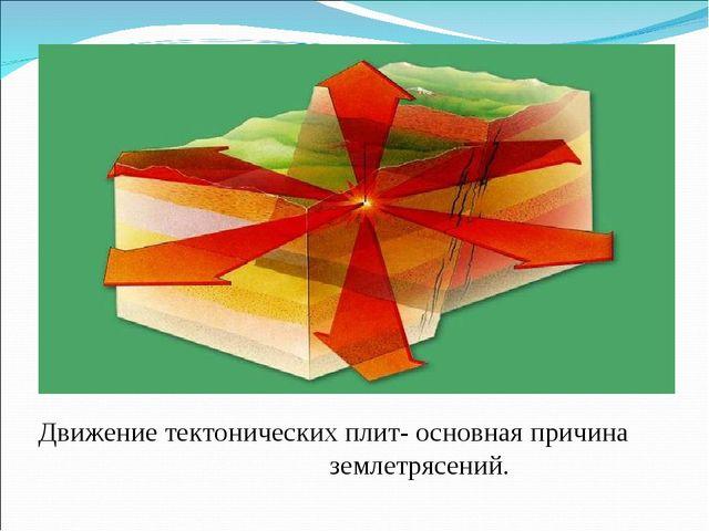 Движение тектонических плит- основная причина землетрясений.