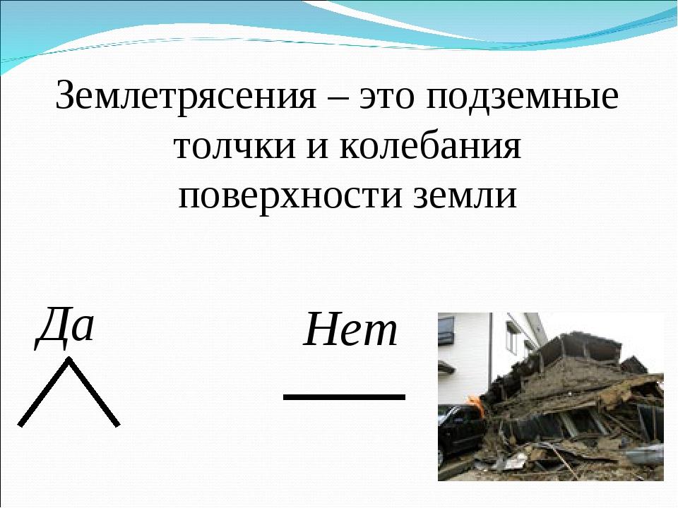 Землетрясения – это подземные толчки и колебания поверхности земли Да Нет