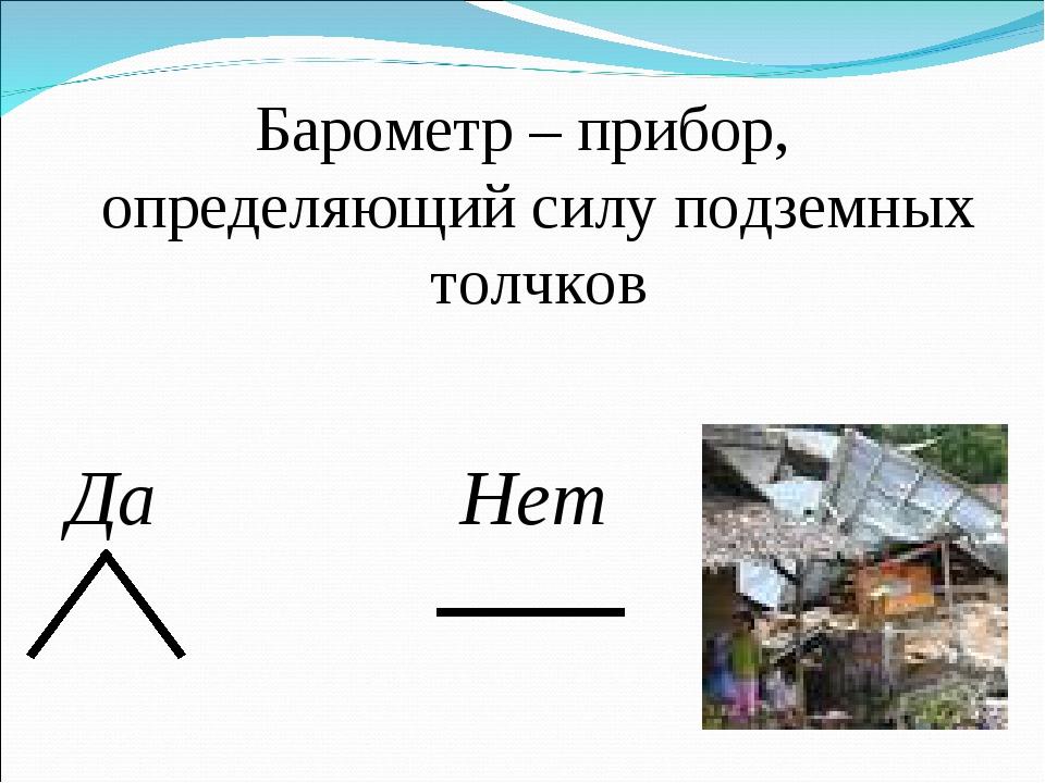 Барометр – прибор, определяющий силу подземных толчков Нет Да