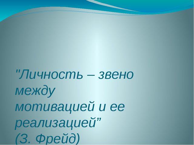 """""""Личность – звено между мотивацией и ее реализацией"""" (З. Фрейд)"""