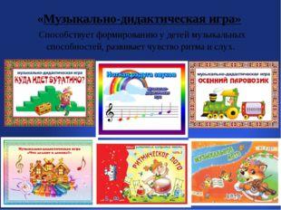 «Музыкально-дидактическая игра» Способствует формированию у детей музыкальны