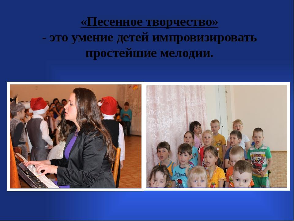 «Песенное творчество» - это умение детей импровизировать простейшие мелодии.