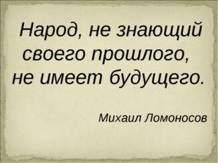 Народ, не знающий своего прошлого, не имеет будущего. Михаил Ломоносов