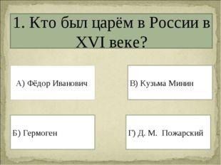 1. Кто был царём в России в XVI веке? А) Фёдор Иванович Г) Д. М. Пожарский Б)