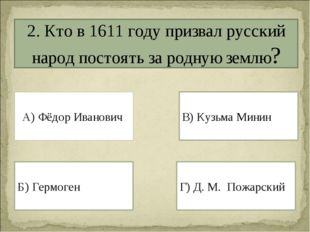 2. Кто в 1611 году призвал русский народ постоять за родную землю? А) Фёдор И