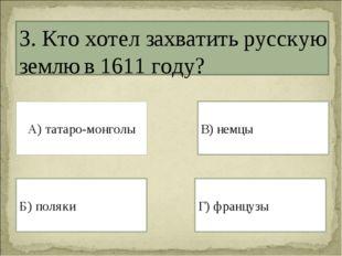 3. Кто хотел захватить русскую землю в 1611 году? А) татаро-монголы Г) францу
