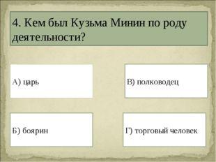 4. Кем был Кузьма Минин по роду деятельности? А) царь Г) торговый человек Б)