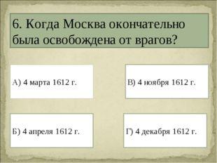 6. Когда Москва окончательно была освобождена от врагов? А) 4 марта 1612 г. Г