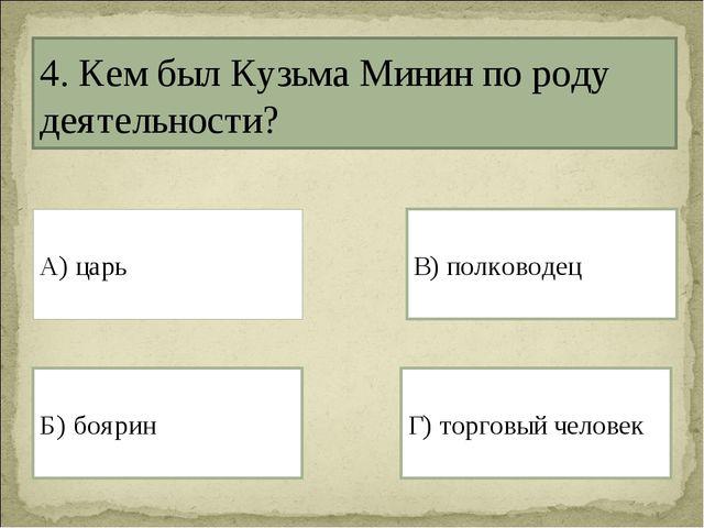 4. Кем был Кузьма Минин по роду деятельности? А) царь Г) торговый человек Б)...