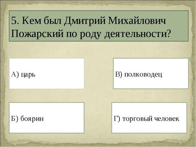 5. Кем был Дмитрий Михайлович Пожарский по роду деятельности? А) царь Г) торг...
