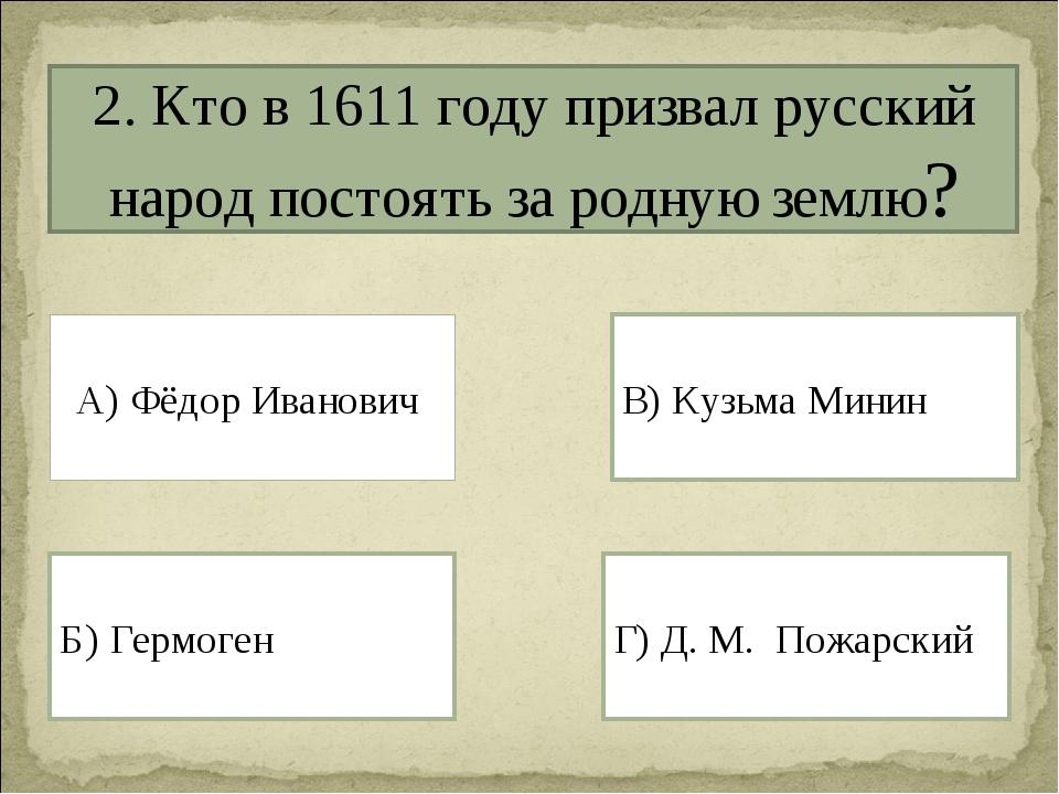2. Кто в 1611 году призвал русский народ постоять за родную землю? А) Фёдор И...