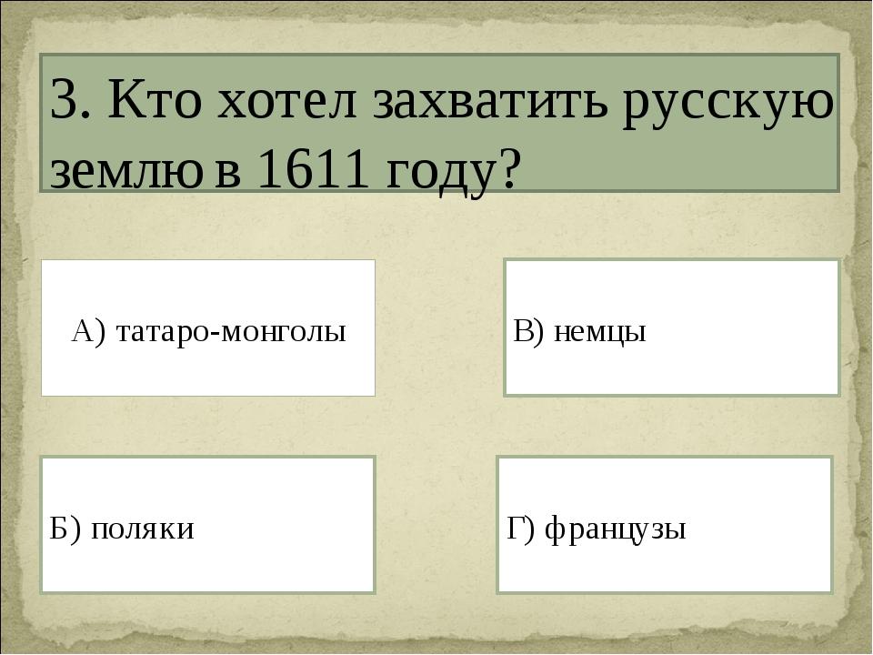 3. Кто хотел захватить русскую землю в 1611 году? А) татаро-монголы Г) францу...