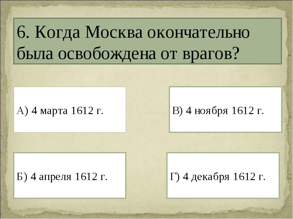6. Когда Москва окончательно была освобождена от врагов? А) 4 марта 1612 г. Г...