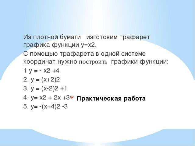 Практическая работа Из плотной бумаги изготовим трафарет графика функции у=х2...