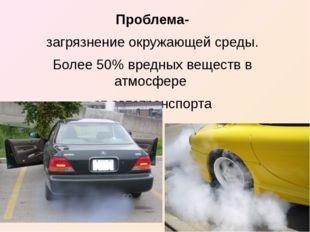 Проблема- загрязнение окружающей среды. Более 50% вредных веществ в атмосфере