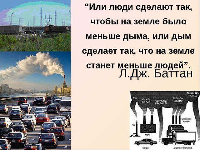 """Л.Дж. Баттан """"Или люди сделают так, чтобы на земле было меньше дыма, или дым..."""