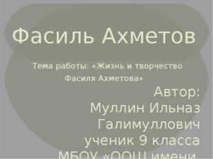 Фасиль Ахметов Тема работы: «Жизнь и творчество Фасиля Ахметова»  Автор: Мул