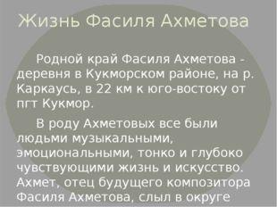 Жизнь Фасиля Ахметова Родной край Фасиля Ахметова - деревня в Кукморском райо