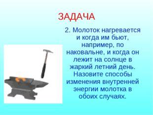 ЗАДАЧА 2. Молоток нагревается и когда им бьют, например, по наковальне, и ког