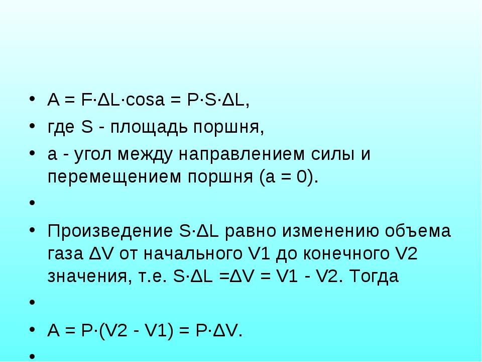 A = F·ΔL·cosa = P·S·ΔL, где S - площадь поршня, a - угол между направлением с...