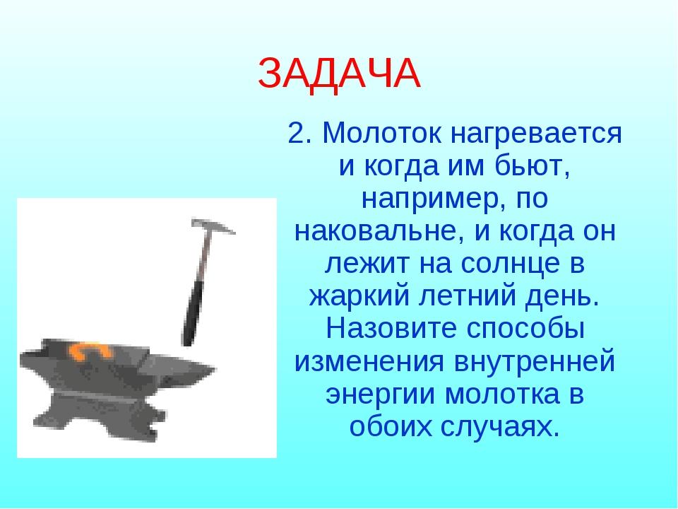 ЗАДАЧА 2. Молоток нагревается и когда им бьют, например, по наковальне, и ког...