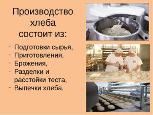 Производство хлеба состоит из: Подготовки сырья, Приготовления, Брожения, Раз