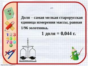 доля Доля – самая мелкая старорусская единица измерения массы, равная 1/96 зо