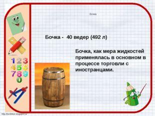 Бочка - 40 ведер (492 л) бочка Бочка, как мера жидкостей применялась в основн