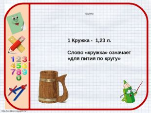 кружка 1 Кружка - 1,23 л. Слово «кружка» означает «для пития по кругу» http:/