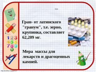 "гран Гран- от латинского ""гранум"", т.е. зерно, крупинка, составляет 62,209 мг"