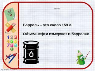 баррель Баррель – это около 159 л. Объем нефти измеряют в баррелях http://ton